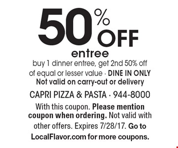 50% Off entree buy 1 dinner entree, get 2nd 50% off of equal or lesser value - DINE IN ONLYNot valid on carry-out or delivery. With this coupon. Please mention coupon when ordering. Not valid with other offers. Expires 7/28/17. Go to LocalFlavor.com for more coupons.