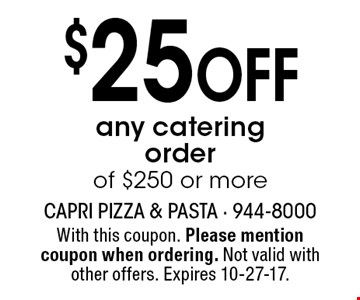 $25 Off any catering order of $250 or more. With this coupon. Please mention coupon when ordering. Not valid with other offers. Expires 10-27-17.
