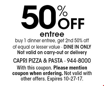 50% Off entree. Buy 1 dinner entree, get 2nd 50% off of equal or lesser value - DINE IN ONLY. Not valid on carry-out or delivery. With this coupon. Please mention coupon when ordering. Not valid with other offers. Expires 10-27-17.
