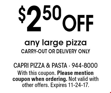 $2.50 Off any large pizza CARRY-OUT OR DELIVERY ONLY. With this coupon. Please mention coupon when ordering. Not valid with other offers. Expires 11-24-17.