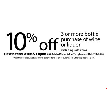 10% off 3 or more bottle purchase of wine or liquor excluding sale items. With this coupon. Not valid with other offers or prior purchases. Offer expires 5-12-17.