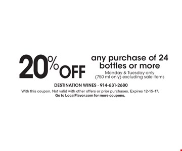20% Off any purchase of 24 bottles or more. Monday & Tuesday only (750 ml only) excluding sale items. With this coupon. Not valid with other offers or prior purchases. Expires 12-15-17. Go to LocalFlavor.com for more coupons.