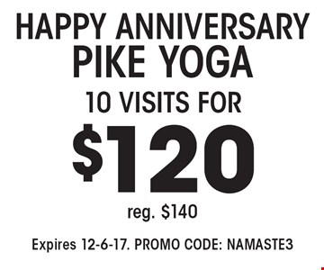 HAPPY ANNIVERSARY PIKE YOGA 10 VISITS FOR 120, reg. $140. Expires 12-6-17. PROMO CODE: NAMASTE3