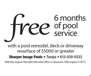 Free 6 months of pool service with a pool remodel, deck or driveway resurface of $5000 or greater. With this coupon. Not valid with other offers or discounts. Offer expires 3-10-17.