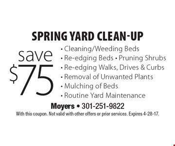 Spring yard clean-up save $75. Cleaning/weeding beds, Re-edging beds, Pruning shrubs, Re-edging walks, Drives & curbs, Removal of unwanted plants, Mulching of beds, Routine yard maintenance. With this coupon. Not valid with other offers or prior services. Expires 4-28-17.