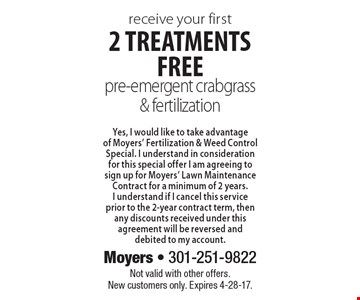 Receive your first 2 treatments free. Pre-emergent crabgrass & fertilization. Yes, I would like to take advantage of Moyers' fertilization & weed control special. I understand in consideration for this special offer I am agreeing to sign up for Moyers' lawn maintenance contract for a minimum of 2 years. I understand if I cancel this service prior to the 2-year contract term, then any discounts received under this agreement will be reversed and debited to my account. Not valid with other offers. New customers only. Expires 4-28-17.