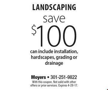 Landscaping save $100. Can include installation, hardscapes, grading or drainage. With this coupon. Not valid with other offers or prior services. Expires 4-28-17.