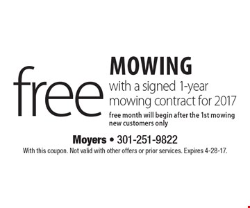 Free mowing with a signed 1-year mowing contract for 2017 free. Month will begin after the 1st mowing new customers only. With this coupon. Not valid with other offers or prior services. Expires 4-28-17.