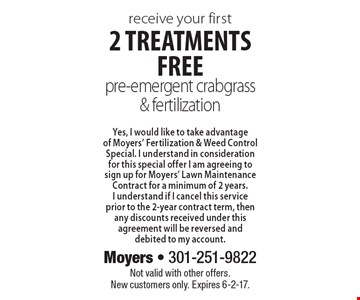 Receive your first 2 treatments free pre-emergent crabgrass & fertilization. Yes, I would like to take advantage of Moyers' Fertilization & Weed Control Special. I understand in consideration for this special offer I am agreeing to sign up for Moyers' Lawn Maintenance Contract for a minimum of 2 years.I understand if I cancel this service prior to the 2-year contract term, then any discounts received under this agreement will be reversed and debited to my account. Not valid with other offers. New customers only. Expires 6-2-17.