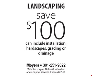 Save $100 landscaping can include installation, hardscapes, grading or drainage. With this coupon. Not valid with other offers or prior services. Expires 6-2-17.