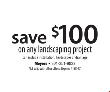 Save $100 on any landscaping project can include installation, hardscapes or drainage. Not valid with other offers. Expires 4-28-17.