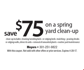 Save $75 on a spring yard clean-up. includes: cleaning/weeding beds - re-edging beds - mulching - pruning shrubs re-edging walks, drives & curbs - removal of unwanted plants - routine yard maintenance. With this coupon. Not valid with other offers or prior services. Expires 4-28-17.