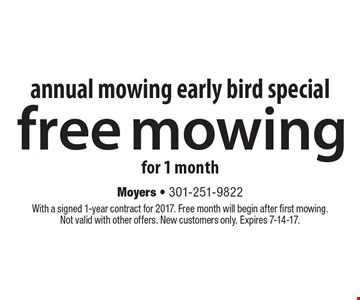 Annual mowing early bird special free mowing for 1 month. With a signed 1-year contract for 2017. Free month will begin after first mowing.Not valid with other offers. New customers only. Expires 7-14-17.
