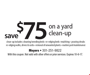 Save $75 on a yard clean-up. Clean-up includes: cleaning/weeding beds - re-edging beds - mulching -pruning shrubs re-edging walks, drives & curbs - removal of unwanted plants - routine yard maintenance. With this coupon. Not valid with other offers or prior services. Expires 10-6-17.