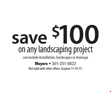 Save $100 on any landscaping project can include installation, hardscapes or drainage. Not valid with other offers. Expires 11-10-17.
