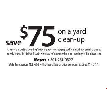 Save $75 on a yard clean-up. Clean-up includes: cleaning/weeding beds, re-edging beds, mulching, pruning shrubs, re-edging walks, drives & curbs, removal of unwanted plants, routine yard maintenance. With this coupon. Not valid with other offers or prior services. Expires 11-10-17.