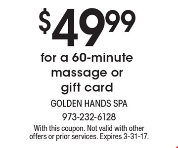 $49.99 for a 60-minute massage or gift card. With this coupon. Not valid with other offers or prior services. Expires 3-31-17.