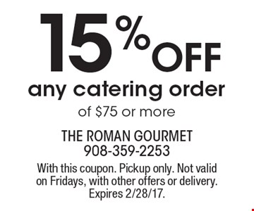 15% off any catering order of $75 or more. With this coupon. Pickup only. Not valid on Fridays, with other offers or delivery. Expires 2/28/17.