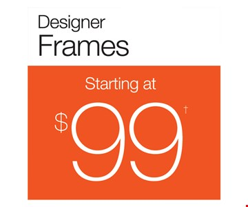 Designer Frames Starting At $99. With purchase of frame and lenses. Some exclusions apply. Offers cannot be combined with insurance. See store for details. Other restrictions may apply. Limited time offer.