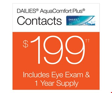 Dailies AquaComfort Plus Contacts $199. Includes Eye Exam & 1 Year Supply. With purchase of 8-90 packs of Dailies AquaComfort Plus contact lenses. Rebate form required to be mailed in. $200 rebate will be sent in the form of a prepaid Visa card to the address provided on the rebate form. Dailies AquaComfort Plus is a trademark of Alcon, a Novartis company. Offers cannot be combined with insurance. See store for details. Other restrictions may apply. Limited time offer.