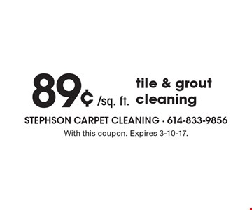 89¢/sq. ft. for tile & grout cleaning. With this coupon. Expires 3-10-17.
