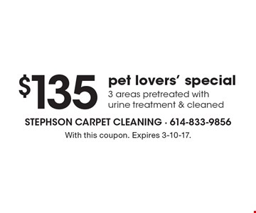 $135 pet lovers' special. 3 areas pretreated with urine treatment & cleaned. With this coupon. Expires 3-10-17.