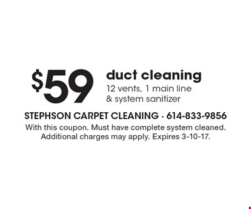 $59 duct cleaning. 12 vents, 1 main line & system sanitizer. With this coupon. Must have complete system cleaned. Additional charges may apply. Expires 3-10-17.