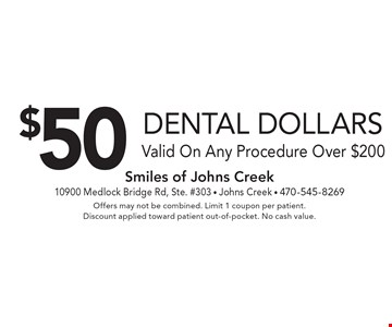 $50 Dental Dollars. Valid On Any Procedure Over $200. Offers may not be combined. Limit 1 coupon per patient. Discount applied toward patient out-of-pocket. No cash value.