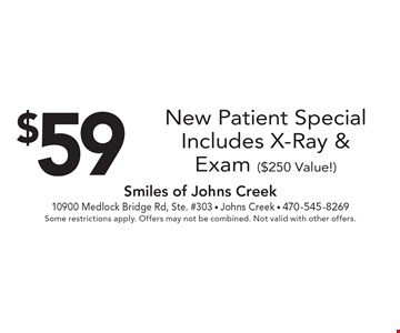 $59 New Patient Special, Includes X-Ray & Exam ($250 Value!). Some restrictions apply. Offers may not be combined. Not valid with other offers.