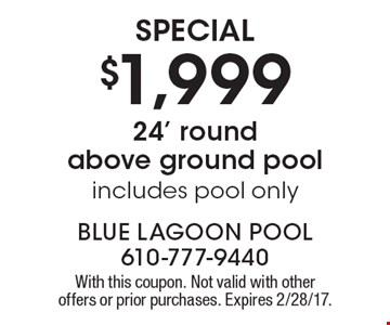 Special $1,999 24' roundabove ground pool includes pool only. With this coupon. Not valid with other offers or prior purchases. Expires 2/28/17.