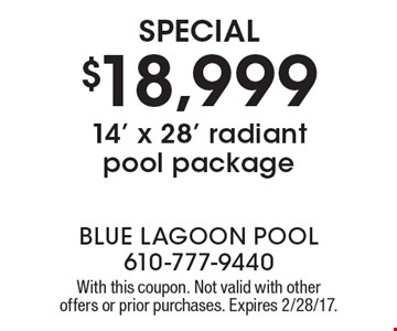 Special $18,999 14' x 28' radiant pool package. With this coupon. Not valid with other offers or prior purchases. Expires 2/28/17.