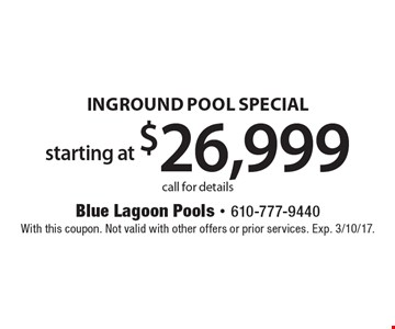 Starting at $26,999 inground pool special. Call for details. With this coupon. Not valid with other offers or prior services. Exp. 3/10/17.