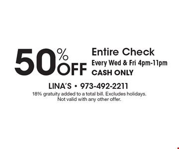 50% OFF Entire Check Every Wed & Fri 4pm-11pm CASH ONLY. 18% gratuity added to a total bill. Excludes holidays. Not valid with any other offer.