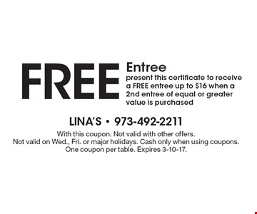Free Entree. Present this certificate to receive a FREE entree up to $16 when a 2nd entree of equal or greater value is purchased. With this coupon. Not valid with other offers. Not valid on Wed., Fri. or major holidays. Cash only when using coupons. One coupon per table. Expires 3-10-17.