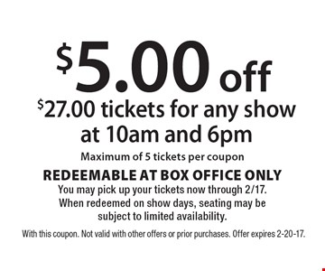 $5 off $27 tickets for any show at 10am and 6pm. Maximum of 5 tickets per coupon. REDEEMABLE AT BOX OFFICE ONLY. You may pick up your tickets now through 2/17. When redeemed on show days, seating may be subject to limited availability. With this coupon. Not valid with other offers or prior purchases. Offer expires 2-20-17.