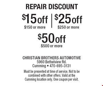 Repair Discount $15 off purchase of $150 or more, $25 off purchase of $250 or more OR $50 off purchase of $500 or more. Must be presented at time of service. Not to be combined with other offers. Valid at the Cumming location only. One coupon per visit.
