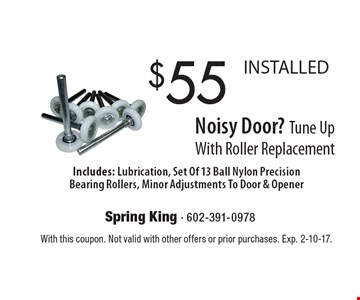 Noisy Door? $55 Tune Up With Roller Replacement INSTALLED. Includes: Lubrication, Set Of 13 Ball Nylon Precision Bearing Rollers, Minor Adjustments To Door & Opener. With this coupon. Not valid with other offers or prior purchases. Exp. 2-10-17.
