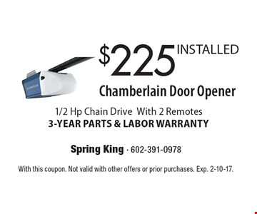 $225 INSTALLED Chamberlain Door Opener. 1/2 Hp Chain Drive. With 2 Remotes. 3-YEAR PARTS & LABOR WARRANTY. With this coupon. Not valid with other offers or prior purchases. Exp. 2-10-17.