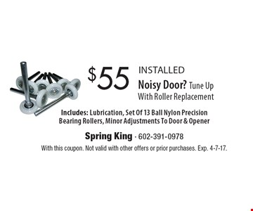 $55 INSTALLED Noisy Door? Tune UpWith Roller Replacement Includes: Lubrication, Set Of 13 Ball Nylon Precision Bearing Rollers, Minor Adjustments To Door & Opener. With this coupon. Not valid with other offers or prior purchases. Exp. 4-7-17.