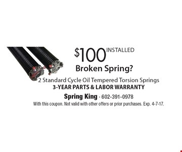 Broken Spring? $100 INSTALLED 2 Standard Cycle Oil Tempered Torsion Springs. 3-YEAR PARTS & LABOR WARRANTY. With this coupon. Not valid with other offers or prior purchases. Exp. 4-7-17.