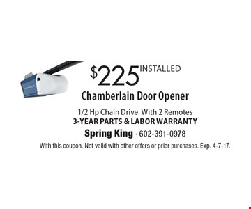 $225 INSTALLED Chamberlain Door Opener 1/2 Hp Chain Drive With 2 Remotes 3-YEAR PARTS & LABOR WARRANTY. With this coupon. Not valid with other offers or prior purchases. Exp. 4-7-17.