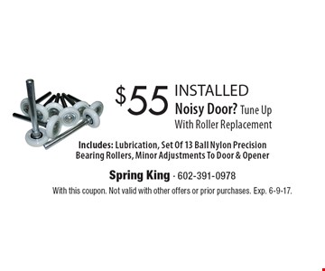 Noisy Door? Tune Up With Roller Replacement $55 INSTALLED. Replacement. Includes: Lubrication, Set Of 13 Ball Nylon Precision Bearing Rollers, Minor Adjustments To Door & Opener. With this coupon. Not valid with other offers or prior purchases. Exp. 6-9-17.