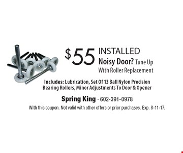 Noisy Door? Tune Up With Roller Replacement $55 INSTALLED. Includes: Lubrication, Set Of 13 Ball Nylon Precision Bearing Rollers, Minor Adjustments To Door & Opener. With this coupon. Not valid with other offers or prior purchases. Exp. 8-11-17.