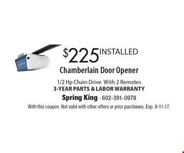 Chamberlain Door Opener $225 INSTALLED. 1/2 Hp Chain Drive With 2 Remotes, 3-YEAR PARTS & LABOR WARRANTY. With this coupon. Not valid with other offers or prior purchases. Exp. 8-11-17.
