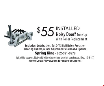$55 INSTALLED Noisy Door? Tune Up With Roller Replacement Includes: Lubrication, Set Of 13 Ball Nylon Precision Bearing Rollers, Minor Adjustments To Door & Opener. With this coupon. Not valid with other offers or prior purchases. Exp. 10-6-17.Go to LocalFlavor.com for more coupons.