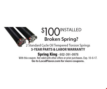 Broken Spring? $100 INSTALLED 2 Standard Cycle Oil Tempered Torsion Springs3-YEAR PARTS & LABOR WARRANTY. With this coupon. Not valid with other offers or prior purchases. Exp. 10-6-17.Go to LocalFlavor.com for more coupons.