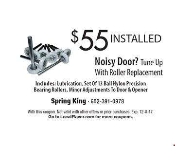 $55 INSTALLED Noisy Door? Tune Up With Roller Replacement. Includes: Lubrication, Set Of 13 Ball Nylon Precision Bearing Rollers, Minor Adjustments To Door & Opener. With this coupon. Not valid with other offers or prior purchases. Exp. 12-8-17. Go to LocalFlavor.com for more coupons.