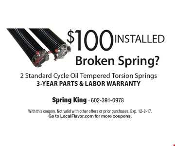 Broken Spring? $100 INSTALLED 2 Standard Cycle Oil Tempered Torsion Springs. 3-YEAR PARTS & LABOR WARRANTY. With this coupon. Not valid with other offers or prior purchases. Exp. 12-8-17. Go to LocalFlavor.com for more coupons.