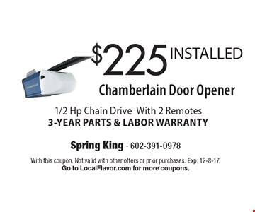$225 INSTALLED Chamberlain Door Opener. 1/2 Hp Chain Drive With 2 Remotes. 3-YEAR PARTS & LABOR WARRANTY. With this coupon. Not valid with other offers or prior purchases. Exp. 12-8-17. Go to LocalFlavor.com for more coupons.