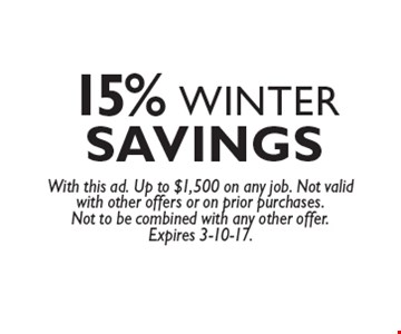 15% winter savings. With this ad. Up to $1,500 on any job. Not valid with other offers or on prior purchases. Not to be combined with any other offer. Expires 3-10-17.